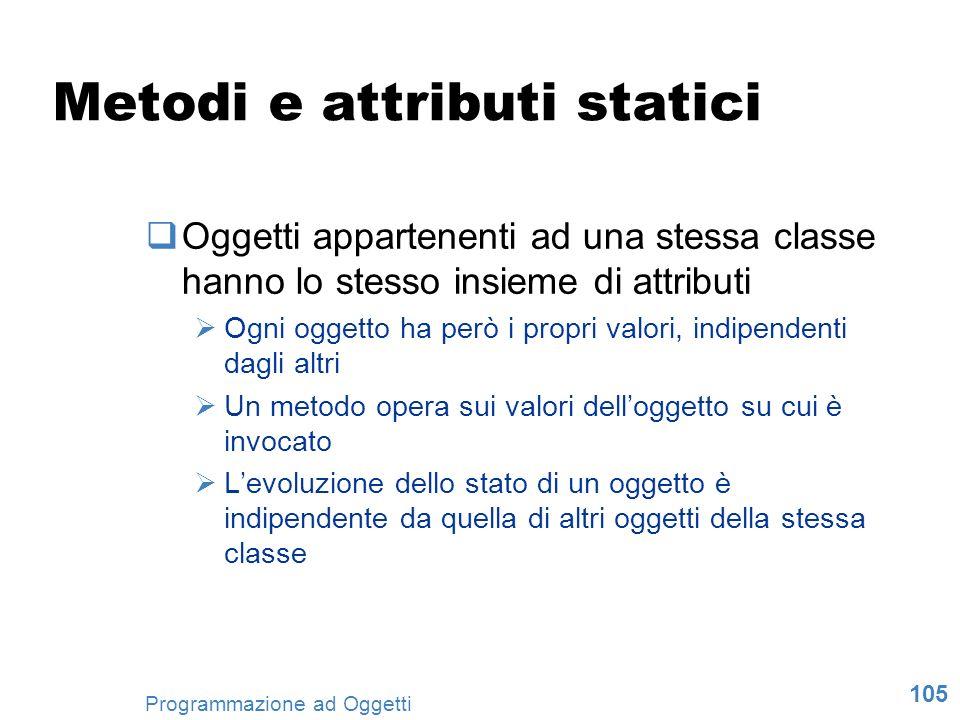 105 Programmazione ad Oggetti Metodi e attributi statici Oggetti appartenenti ad una stessa classe hanno lo stesso insieme di attributi Ogni oggetto h