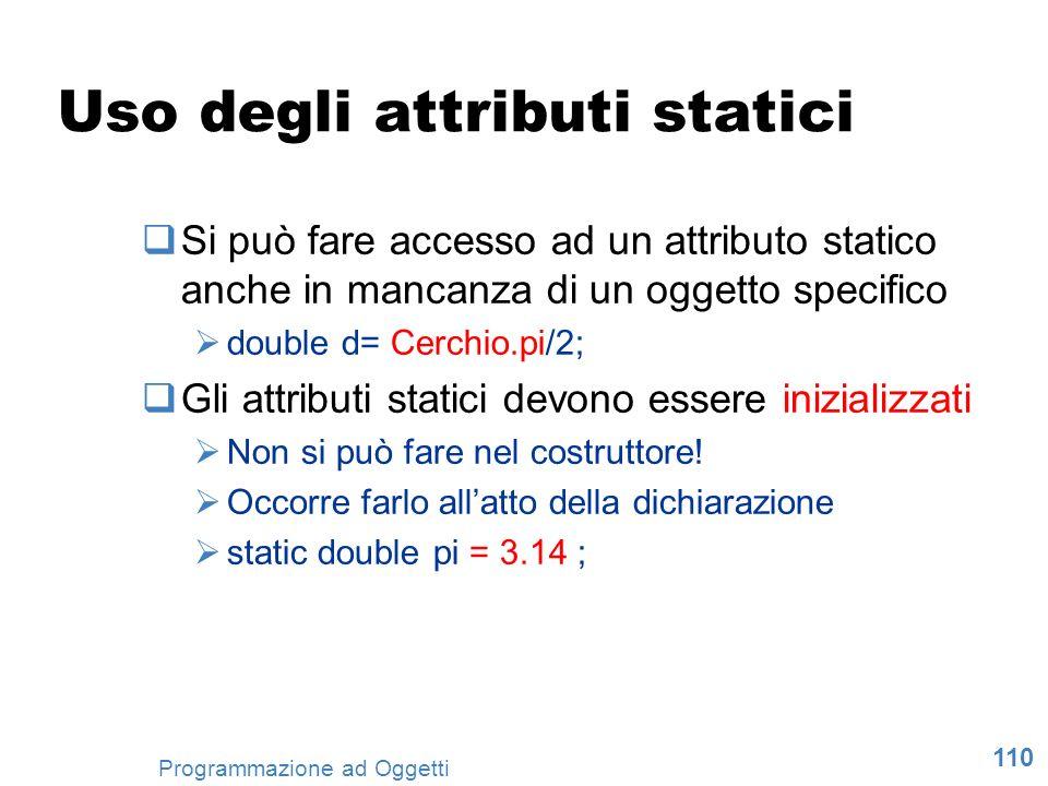 110 Programmazione ad Oggetti Uso degli attributi statici Si può fare accesso ad un attributo statico anche in mancanza di un oggetto specifico double