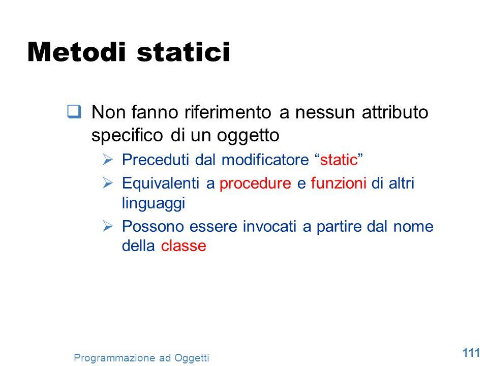 111 Programmazione ad Oggetti Metodi statici Non fanno riferimento a nessun attributo specifico di un oggetto Preceduti dal modificatore static Equiva
