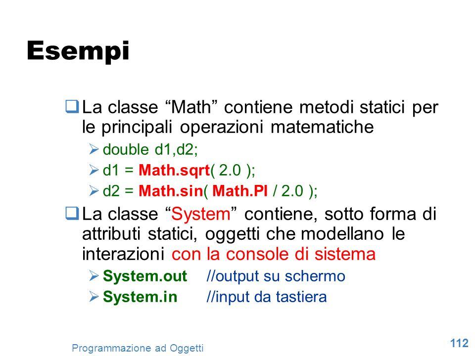 112 Programmazione ad Oggetti Esempi La classe Math contiene metodi statici per le principali operazioni matematiche double d1,d2; d1 = Math.sqrt( 2.0