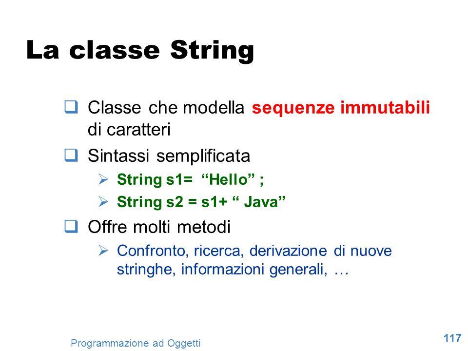117 Programmazione ad Oggetti La classe String Classe che modella sequenze immutabili di caratteri Sintassi semplificata String s1= Hello ; String s2