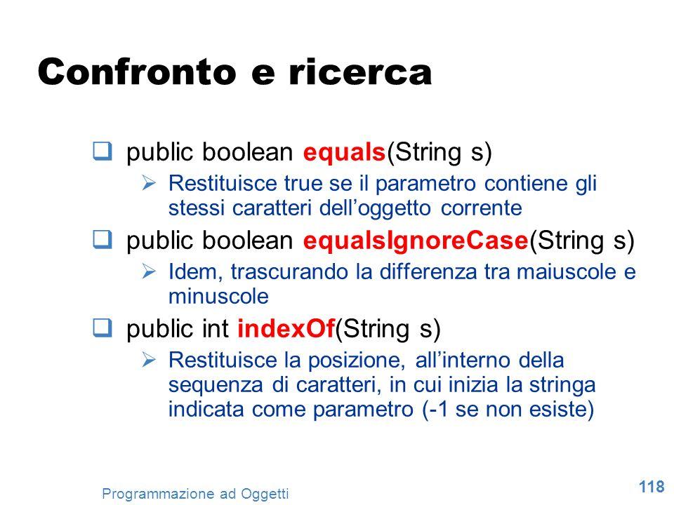118 Programmazione ad Oggetti Confronto e ricerca public boolean equals(String s) Restituisce true se il parametro contiene gli stessi caratteri dello