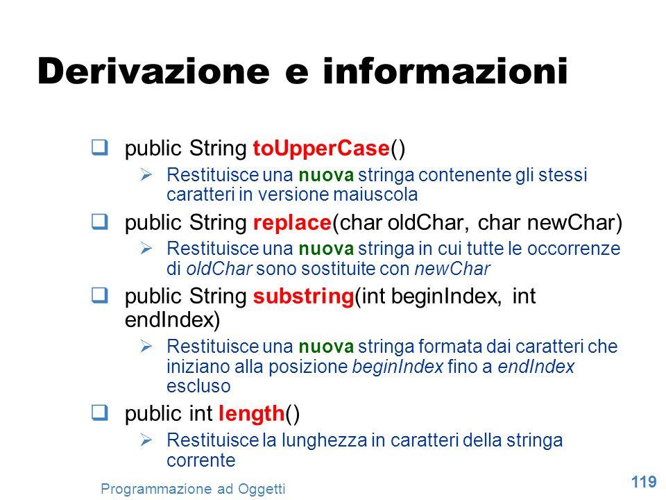 119 Programmazione ad Oggetti Derivazione e informazioni public String toUpperCase() Restituisce una nuova stringa contenente gli stessi caratteri in