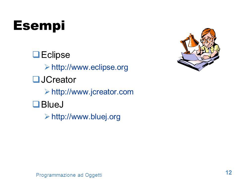 12 Programmazione ad Oggetti Esempi Eclipse http://www.eclipse.org JCreator http://www.jcreator.com BlueJ http://www.bluej.org