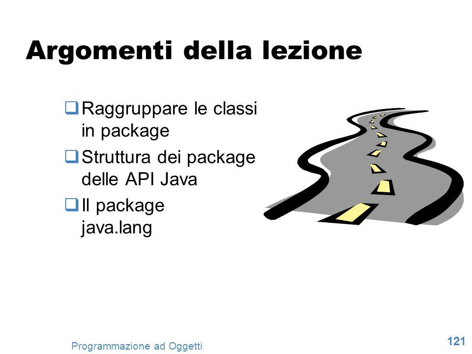 121 Programmazione ad Oggetti Argomenti della lezione Raggruppare le classi in package Struttura dei package delle API Java Il package java.lang