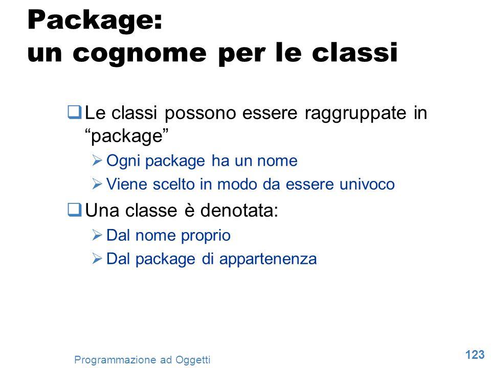 123 Programmazione ad Oggetti Package: un cognome per le classi Le classi possono essere raggruppate in package Ogni package ha un nome Viene scelto i