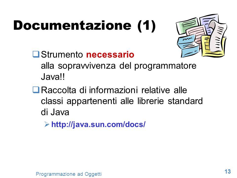 13 Programmazione ad Oggetti Documentazione (1) Strumento necessario alla sopravvivenza del programmatore Java!! Raccolta di informazioni relative all