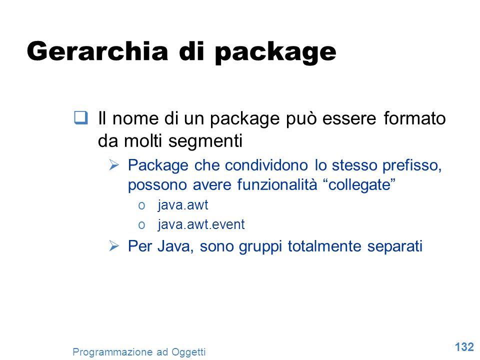 132 Programmazione ad Oggetti Gerarchia di package Il nome di un package può essere formato da molti segmenti Package che condividono lo stesso prefis
