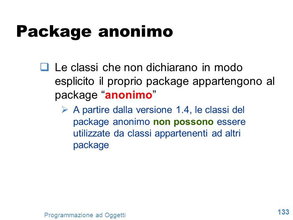 133 Programmazione ad Oggetti Package anonimo Le classi che non dichiarano in modo esplicito il proprio package appartengono al package anonimo A part