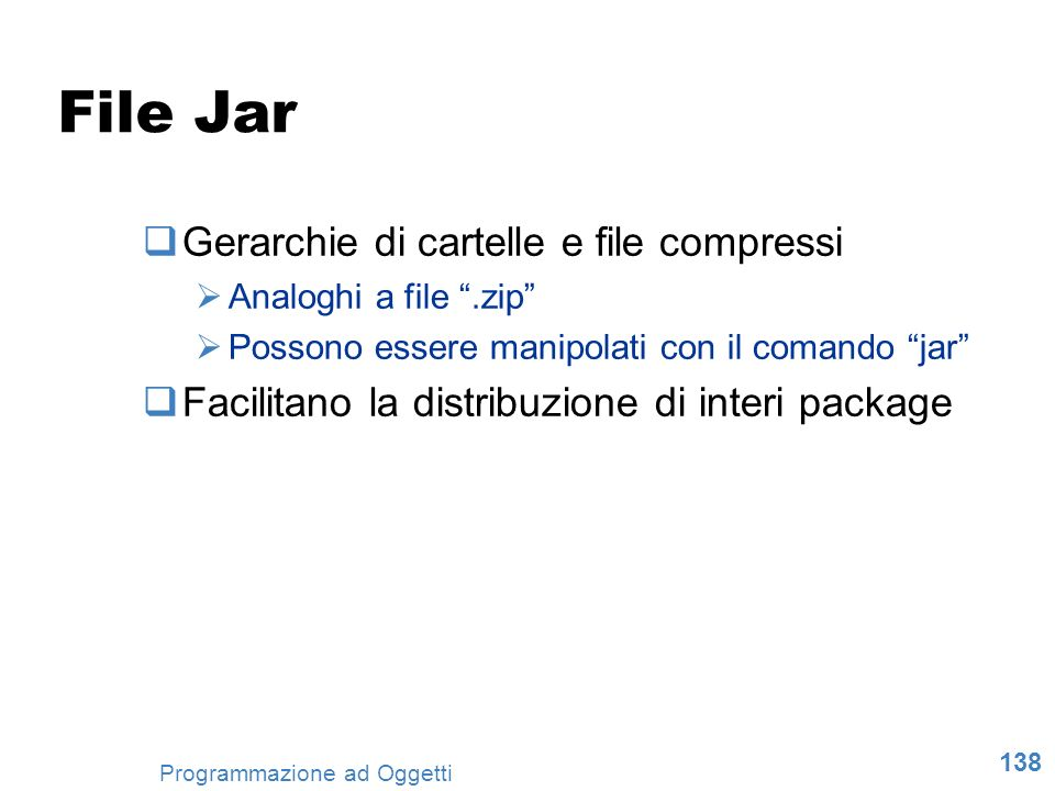 138 Programmazione ad Oggetti File Jar Gerarchie di cartelle e file compressi Analoghi a file.zip Possono essere manipolati con il comando jar Facilit
