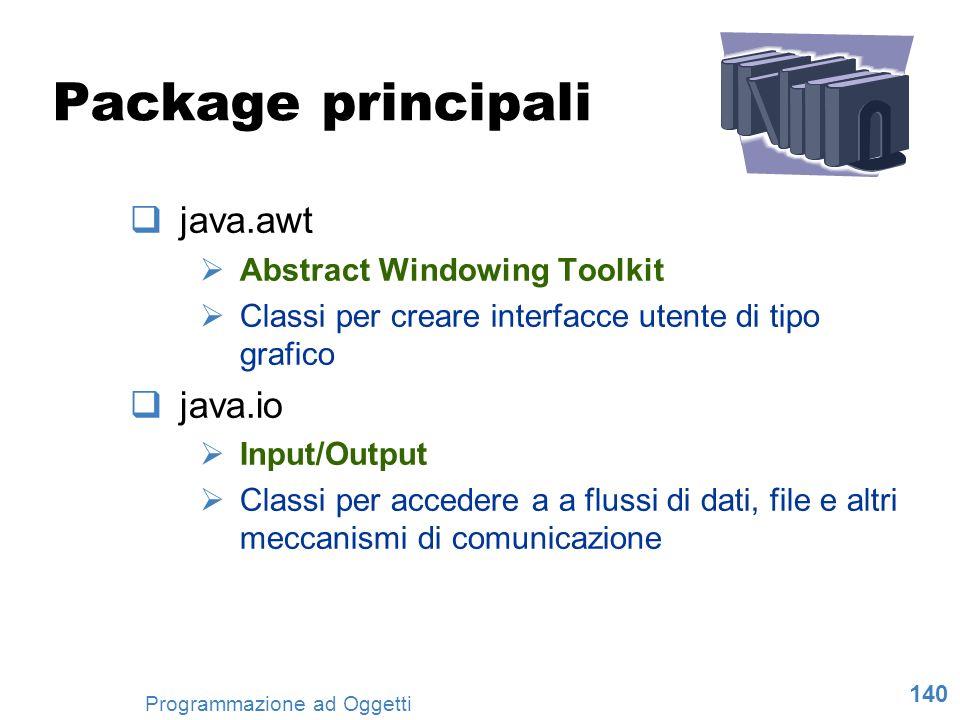 140 Programmazione ad Oggetti Package principali java.awt Abstract Windowing Toolkit Classi per creare interfacce utente di tipo grafico java.io Input