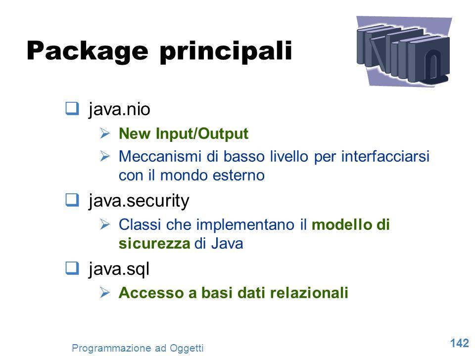 142 Programmazione ad Oggetti Package principali java.nio New Input/Output Meccanismi di basso livello per interfacciarsi con il mondo esterno java.se