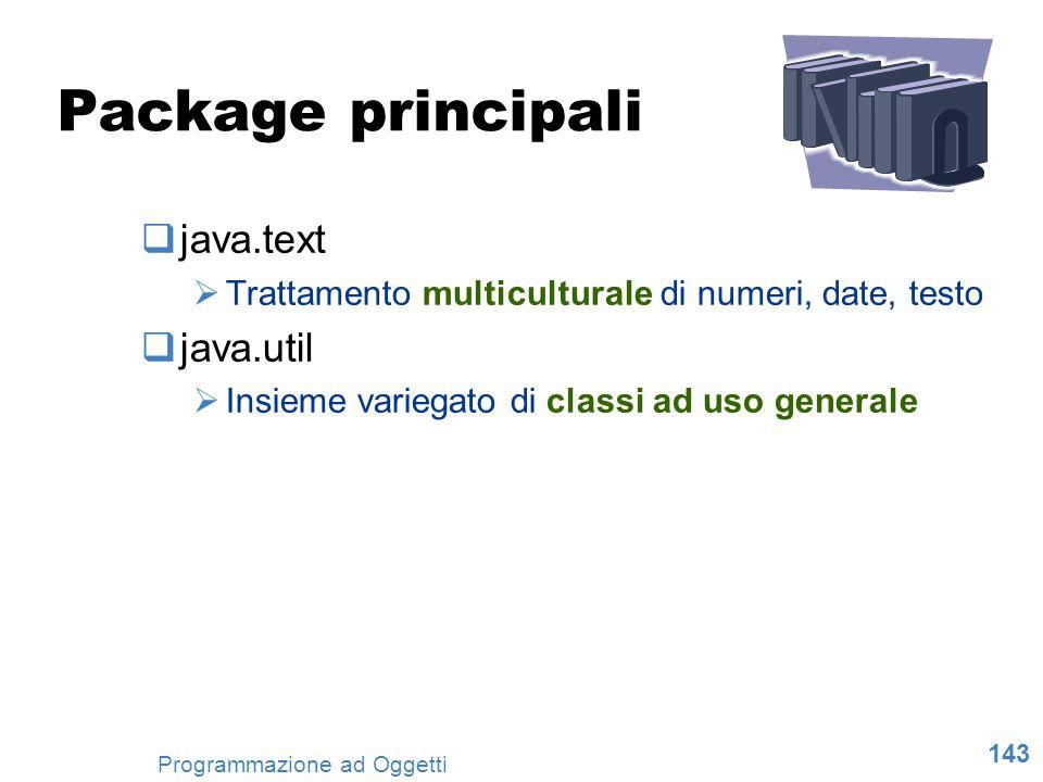 143 Programmazione ad Oggetti Package principali java.text Trattamento multiculturale di numeri, date, testo java.util Insieme variegato di classi ad