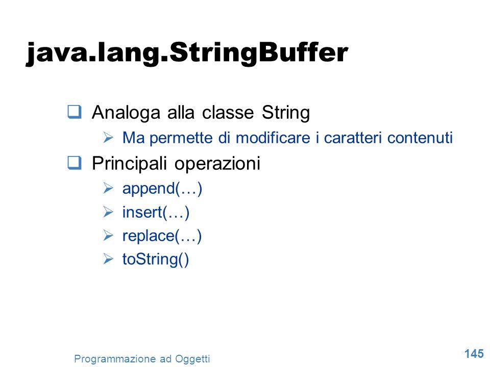 145 Programmazione ad Oggetti java.lang.StringBuffer Analoga alla classe String Ma permette di modificare i caratteri contenuti Principali operazioni