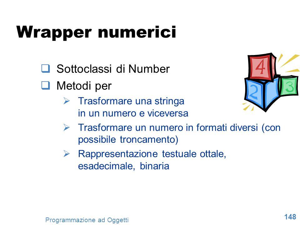 148 Programmazione ad Oggetti Wrapper numerici Sottoclassi di Number Metodi per Trasformare una stringa in un numero e viceversa Trasformare un numero