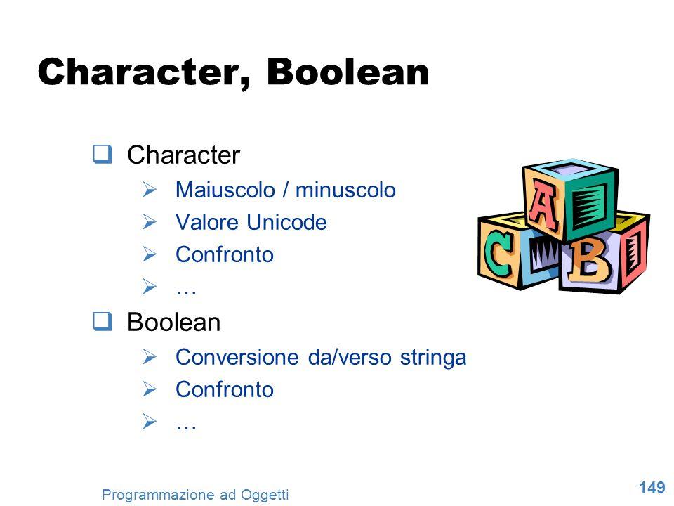 149 Programmazione ad Oggetti Character, Boolean Character Maiuscolo / minuscolo Valore Unicode Confronto … Boolean Conversione da/verso stringa Confr