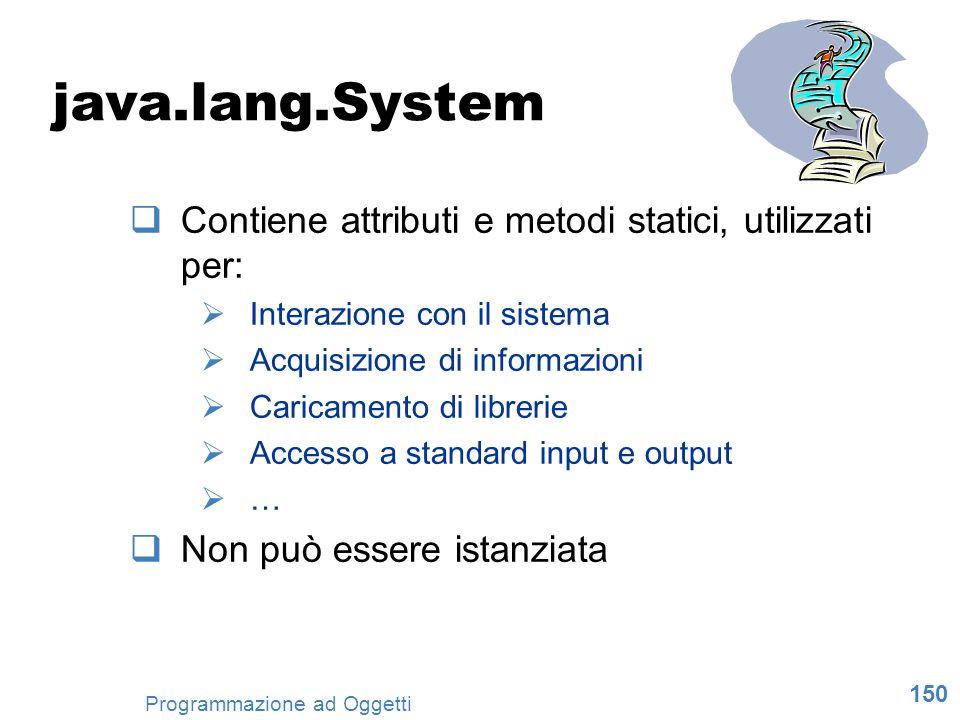 150 Programmazione ad Oggetti java.lang.System Contiene attributi e metodi statici, utilizzati per: Interazione con il sistema Acquisizione di informa