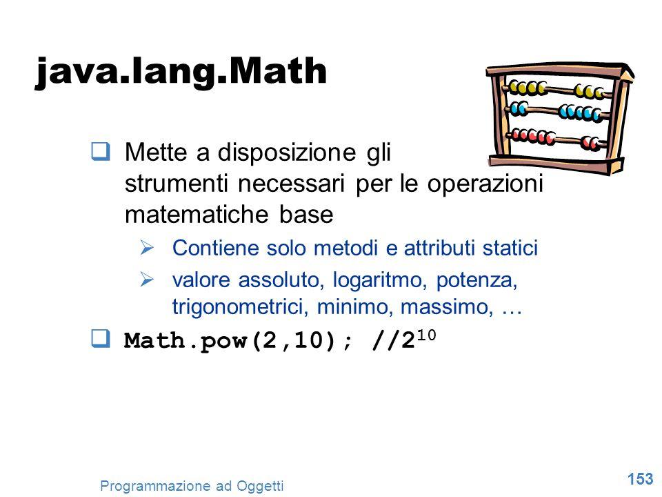 153 Programmazione ad Oggetti java.lang.Math Mette a disposizione gli strumenti necessari per le operazioni matematiche base Contiene solo metodi e at