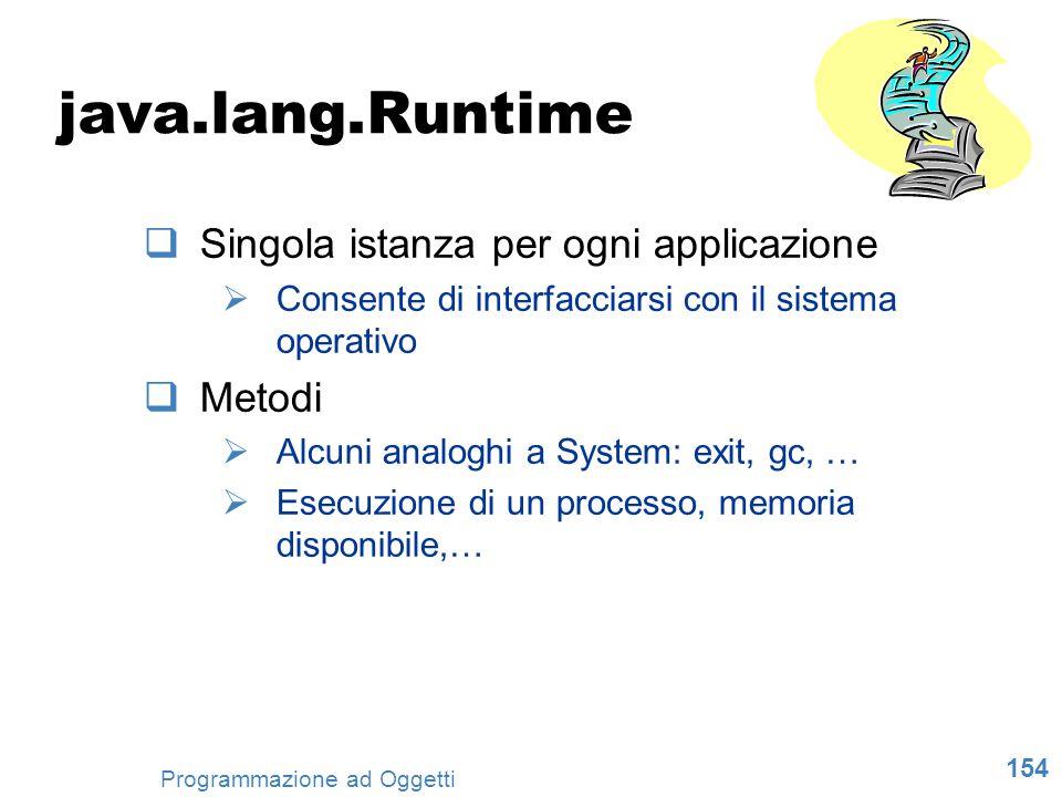 154 Programmazione ad Oggetti java.lang.Runtime Singola istanza per ogni applicazione Consente di interfacciarsi con il sistema operativo Metodi Alcun