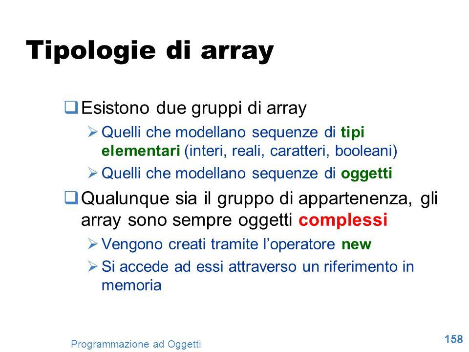 158 Programmazione ad Oggetti Tipologie di array Esistono due gruppi di array Quelli che modellano sequenze di tipi elementari (interi, reali, caratte