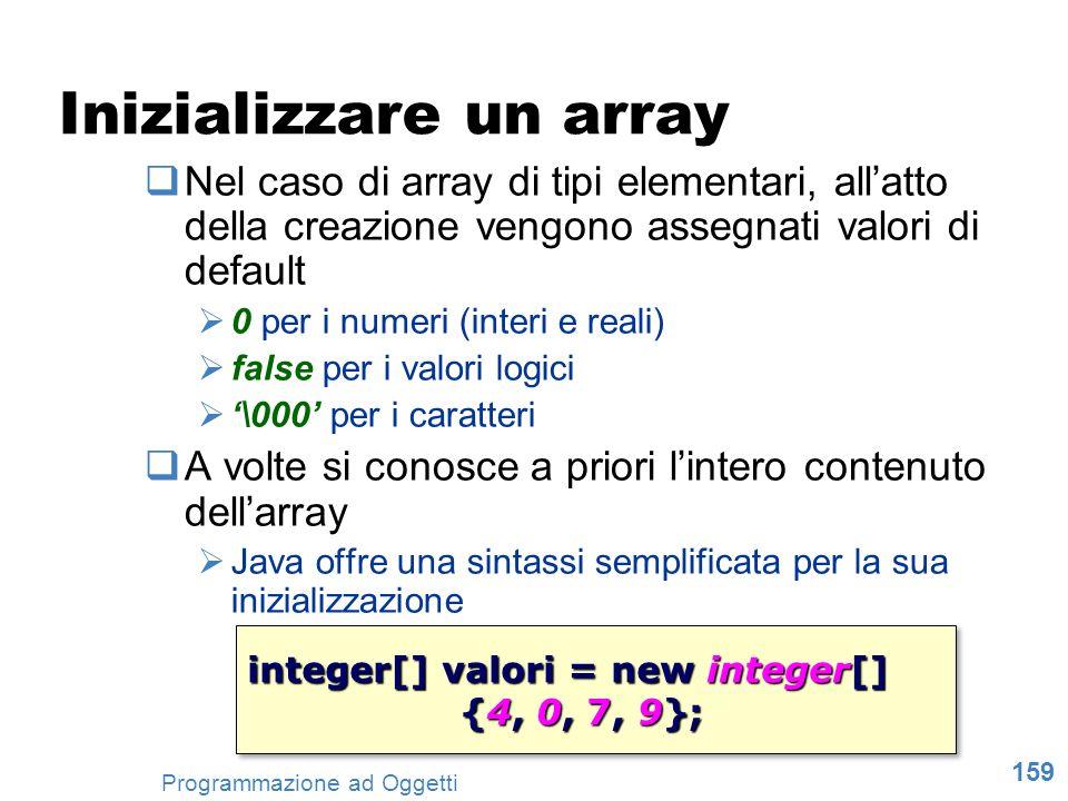 159 Programmazione ad Oggetti Inizializzare un array Nel caso di array di tipi elementari, allatto della creazione vengono assegnati valori di default