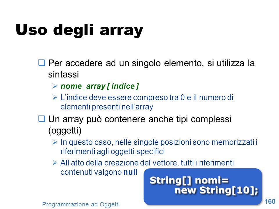 160 Programmazione ad Oggetti Uso degli array Per accedere ad un singolo elemento, si utilizza la sintassi nome_array [ indice ] Lindice deve essere c