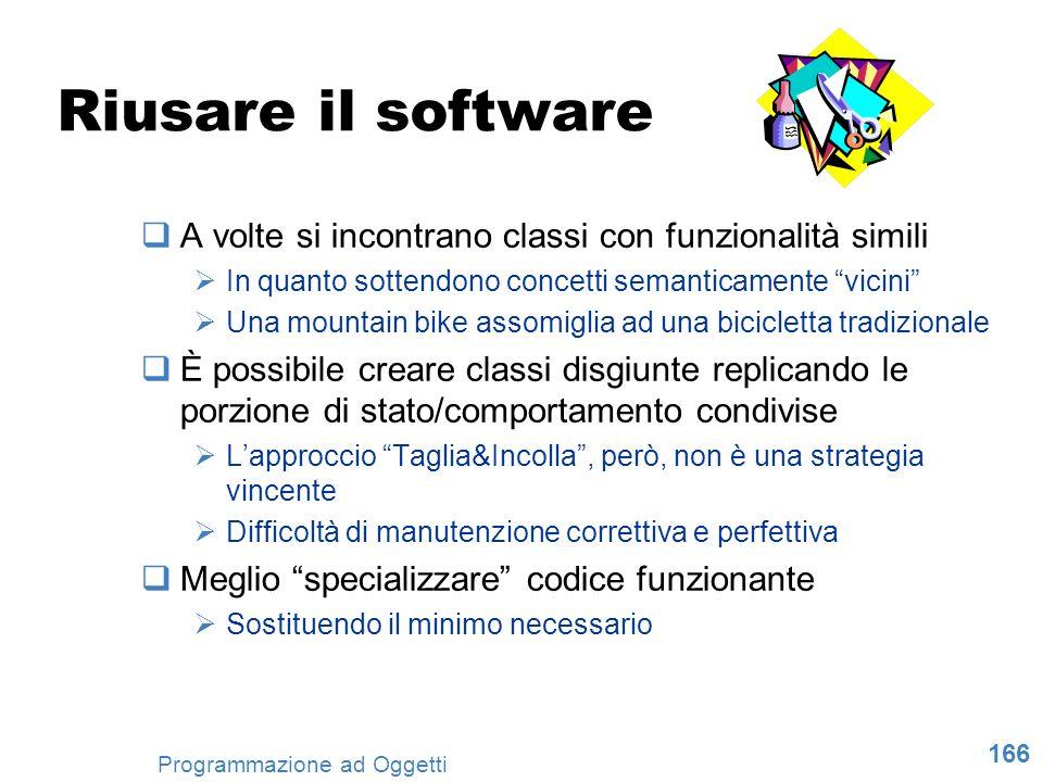 166 Programmazione ad Oggetti Riusare il software A volte si incontrano classi con funzionalità simili In quanto sottendono concetti semanticamente vi