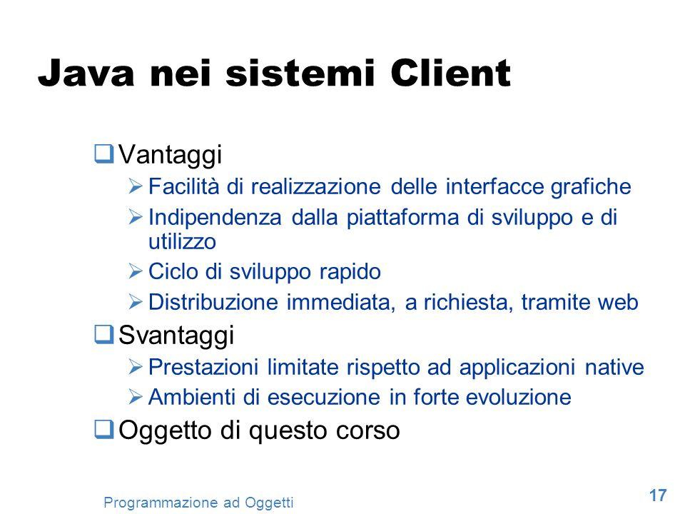 17 Programmazione ad Oggetti Java nei sistemi Client Vantaggi Facilità di realizzazione delle interfacce grafiche Indipendenza dalla piattaforma di sv