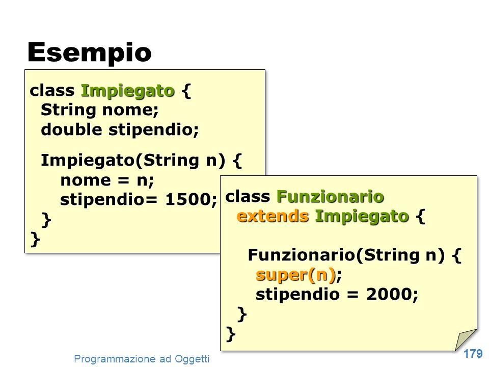 179 Programmazione ad Oggetti Esempio class Impiegato { String nome; double stipendio; String nome; double stipendio; Impiegato(String n) { Impiegato(