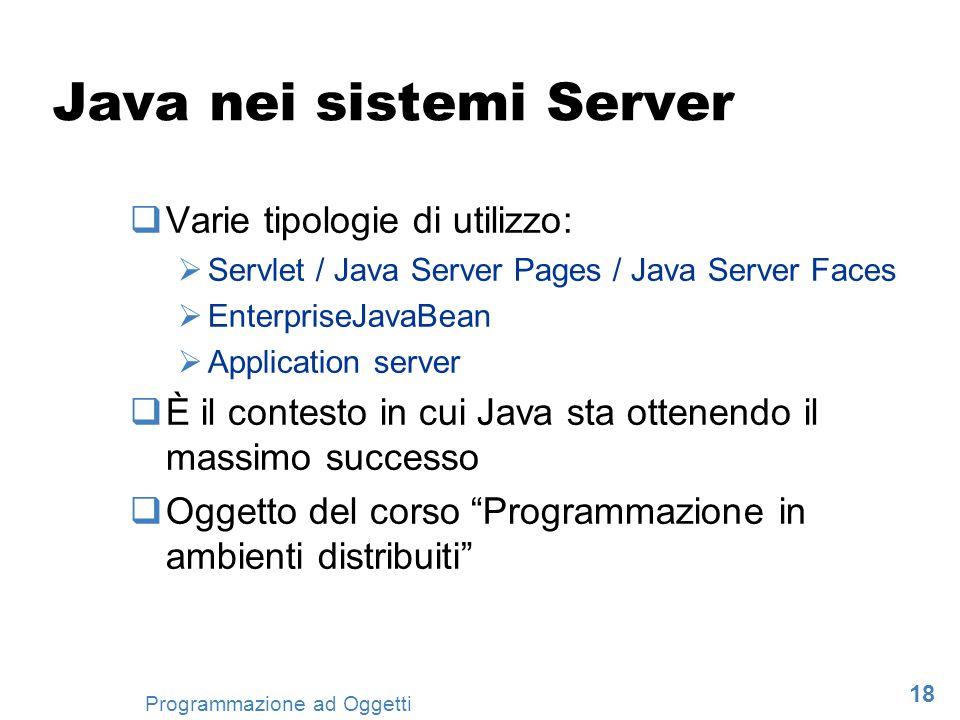 18 Programmazione ad Oggetti Java nei sistemi Server Varie tipologie di utilizzo: Servlet / Java Server Pages / Java Server Faces EnterpriseJavaBean A