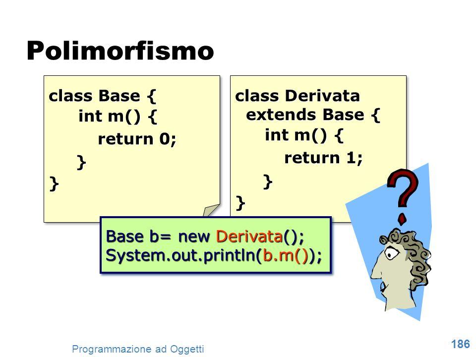 186 Programmazione ad Oggetti Polimorfismo class Base { int m() { return 0; }} class Base { int m() { return 0; }} class Derivata extends Base { exten
