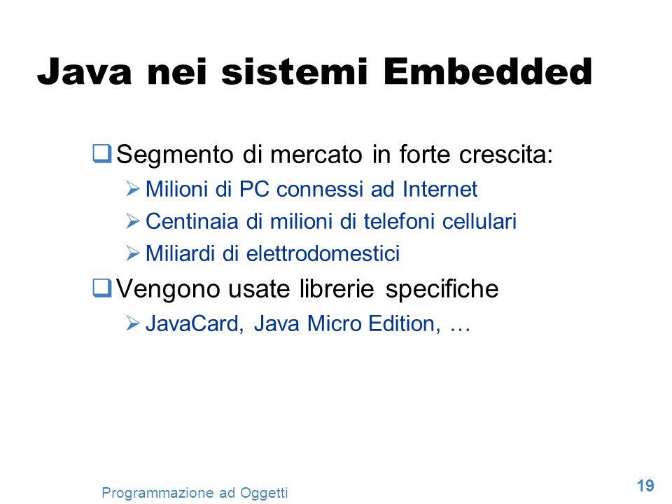 19 Programmazione ad Oggetti Java nei sistemi Embedded Segmento di mercato in forte crescita: Milioni di PC connessi ad Internet Centinaia di milioni