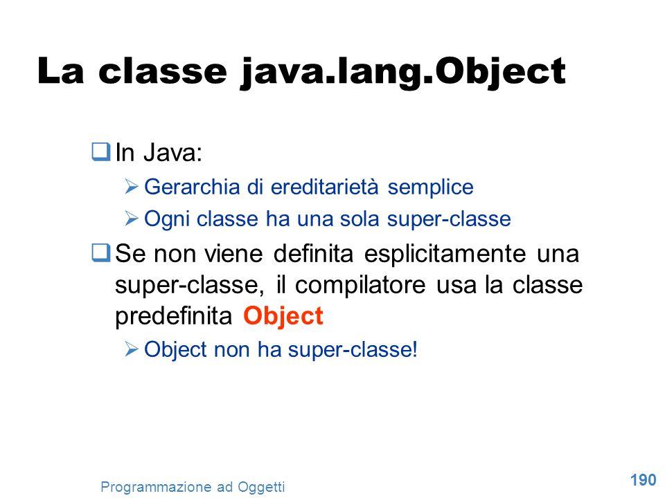 190 Programmazione ad Oggetti La classe java.lang.Object In Java: Gerarchia di ereditarietà semplice Ogni classe ha una sola super-classe Se non viene