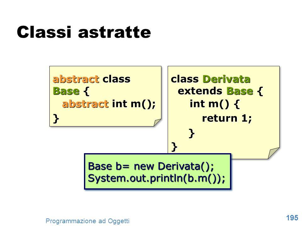 195 Programmazione ad Oggetti Classi astratte abstract class Base { abstract int m(); } abstract class Base { abstract int m(); } class Derivata exten