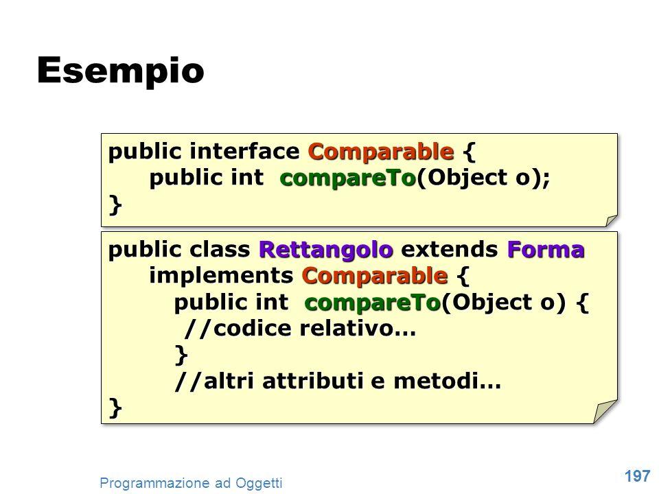 197 Programmazione ad Oggetti Esempio public interface Comparable { public int compareTo(Object o); } public interface Comparable { public int compare