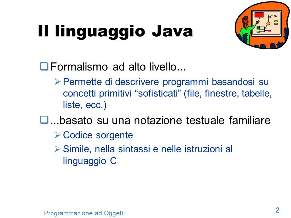 2 Programmazione ad Oggetti Il linguaggio Java Formalismo ad alto livello... Permette di descrivere programmi basandosi su concetti primitivi sofistic