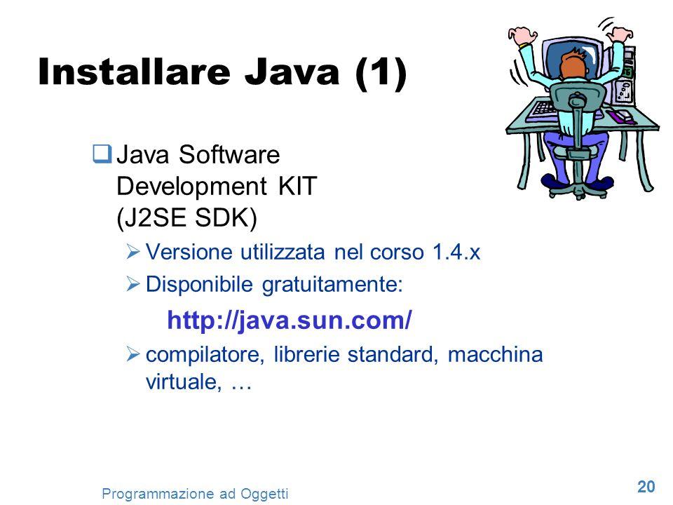 20 Programmazione ad Oggetti Installare Java (1) Java Software Development KIT (J2SE SDK) Versione utilizzata nel corso 1.4.x Disponibile gratuitament