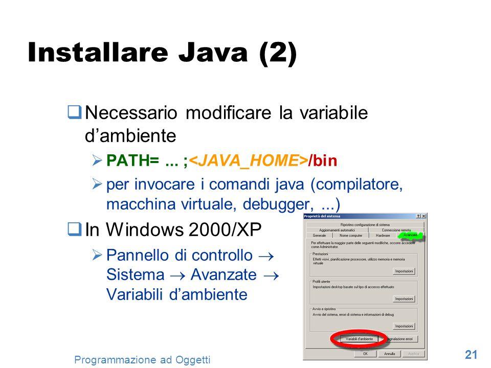 21 Programmazione ad Oggetti Installare Java (2) Necessario modificare la variabile dambiente PATH=... ; /bin per invocare i comandi java (compilatore