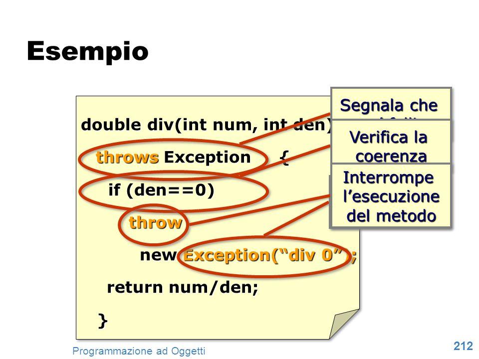 212 Programmazione ad Oggetti Esempio double div(int num, int den) throws Exception { if (den==0) if (den==0) throw new Exception(div 0); return num/d