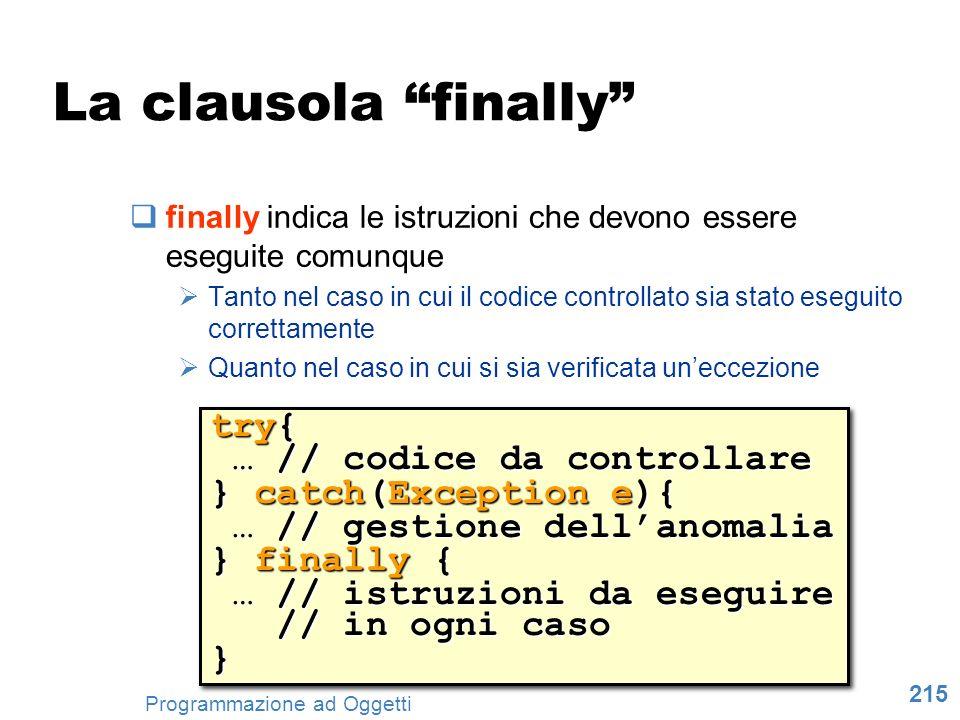 215 Programmazione ad Oggetti La clausola finally finally indica le istruzioni che devono essere eseguite comunque Tanto nel caso in cui il codice con