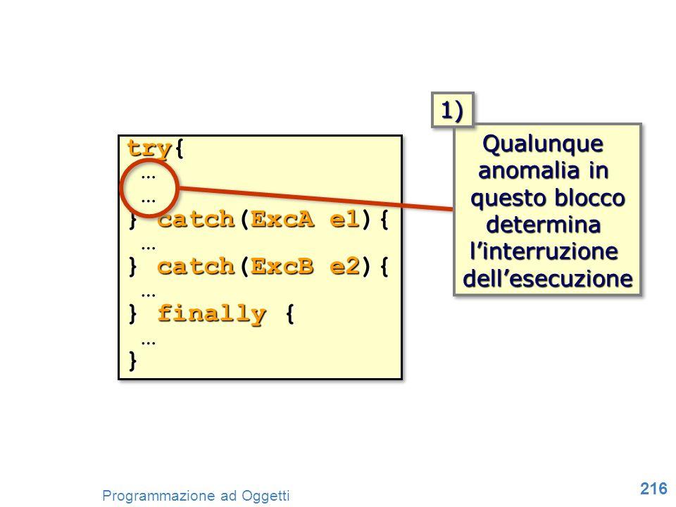 216 Programmazione ad Oggetti try{ … … } catch(ExcA e1){ … } catch(ExcB e2){ … } finally { …} try{ … … } catch(ExcA e1){ … } catch(ExcB e2){ … } final