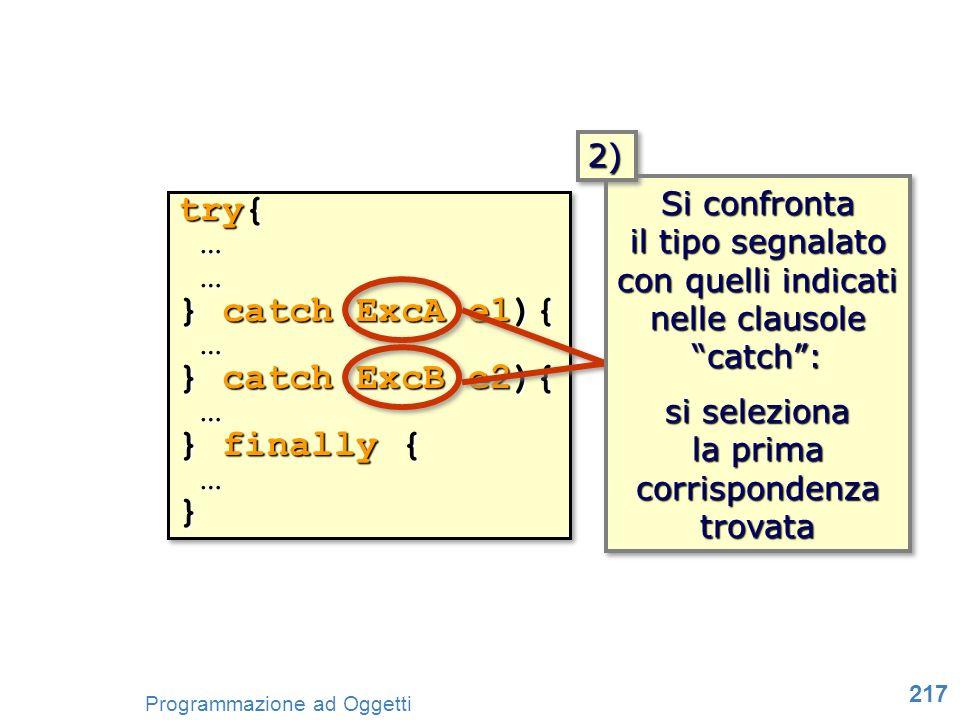217 Programmazione ad Oggetti try{ … … } catch(ExcA e1){ … } catch(ExcB e2){ … } finally { …} try{ … … } catch(ExcA e1){ … } catch(ExcB e2){ … } final