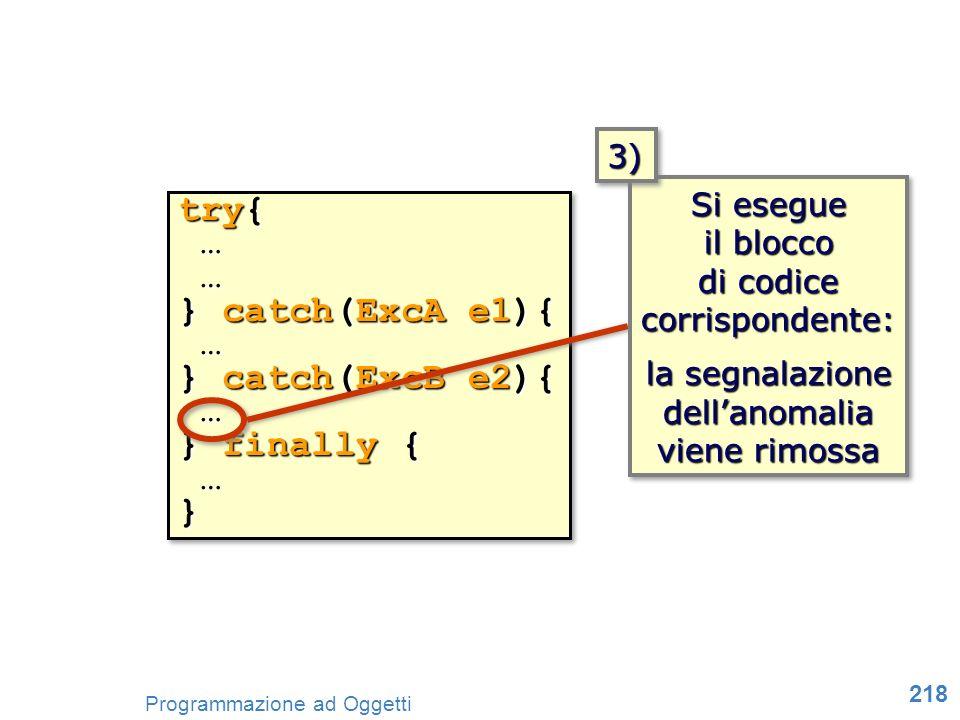 218 Programmazione ad Oggetti try{ … … } catch(ExcA e1){ … } catch(ExcB e2){ … } finally { …} try{ … … } catch(ExcA e1){ … } catch(ExcB e2){ … } final