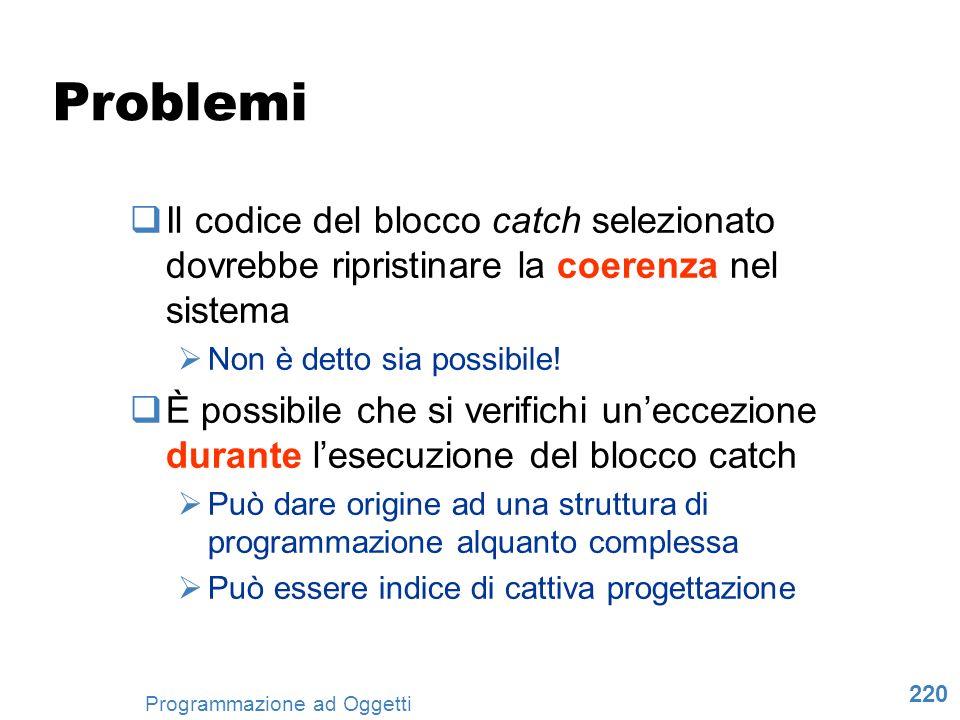 220 Programmazione ad Oggetti Problemi Il codice del blocco catch selezionato dovrebbe ripristinare la coerenza nel sistema Non è detto sia possibile!