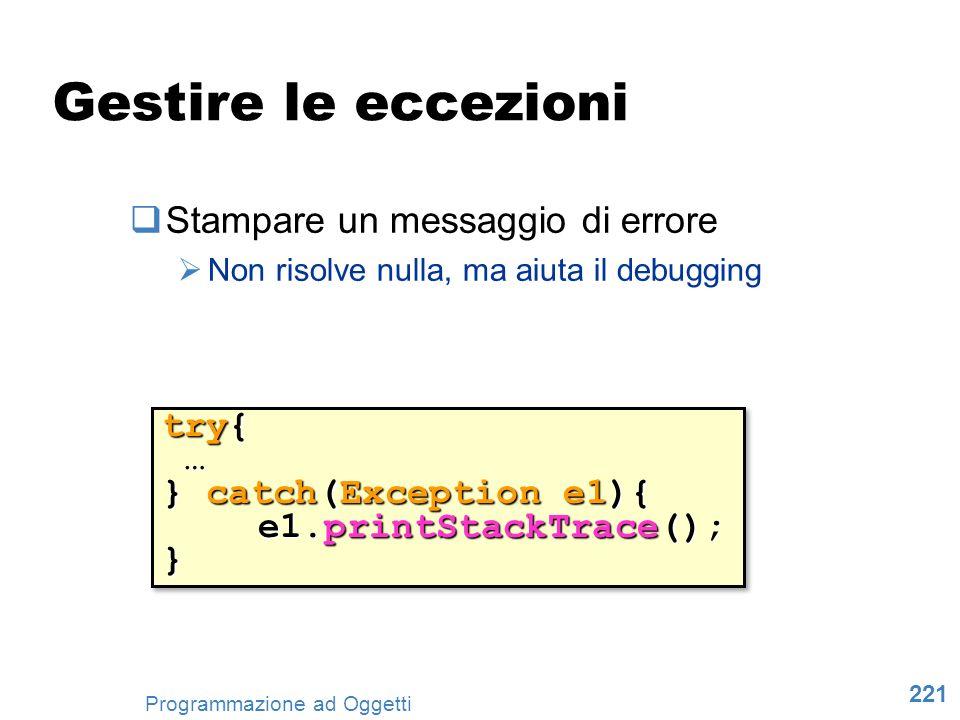 221 Programmazione ad Oggetti Gestire le eccezioni Stampare un messaggio di errore Non risolve nulla, ma aiuta il debugging try{ … } catch(Exception e