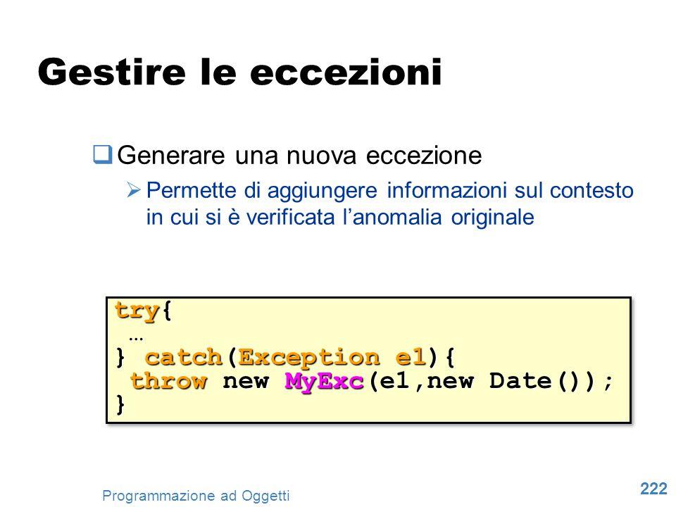 222 Programmazione ad Oggetti Gestire le eccezioni Generare una nuova eccezione Permette di aggiungere informazioni sul contesto in cui si è verificat