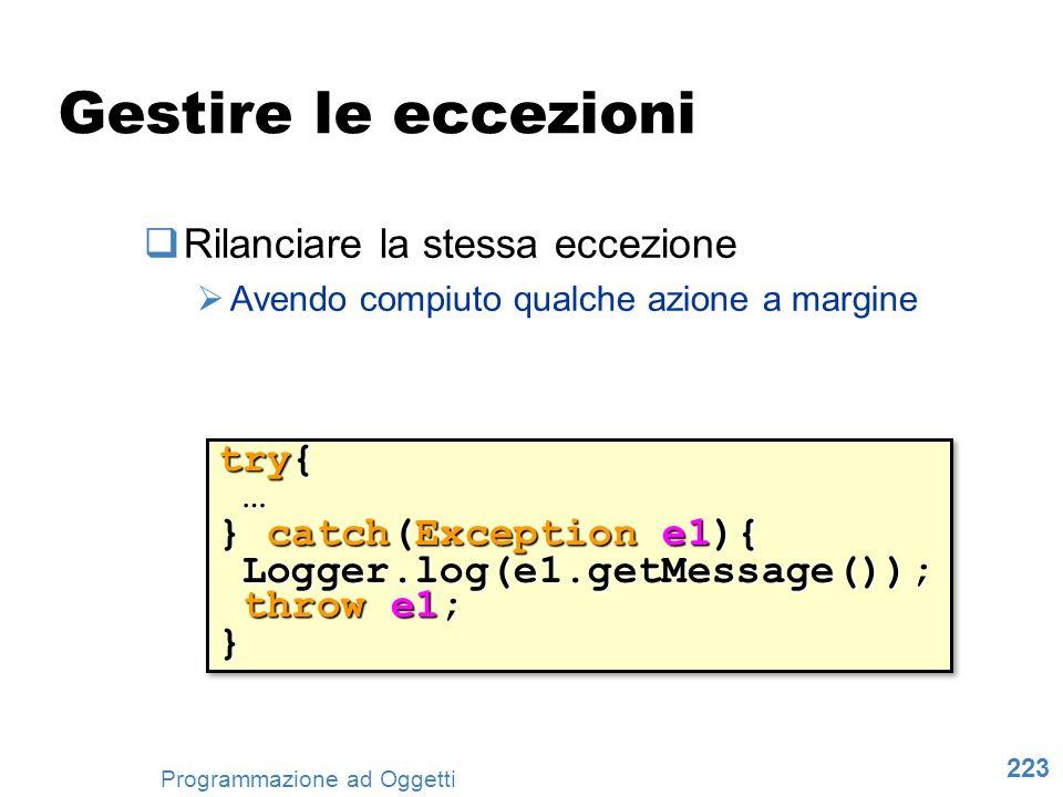 223 Programmazione ad Oggetti Gestire le eccezioni Rilanciare la stessa eccezione Avendo compiuto qualche azione a margine try{ … } catch(Exception e1