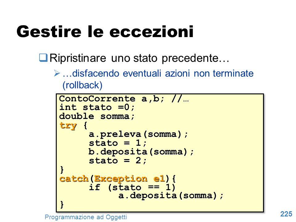 225 Programmazione ad Oggetti Gestire le eccezioni Ripristinare uno stato precedente… …disfacendo eventuali azioni non terminate (rollback) ContoCorre