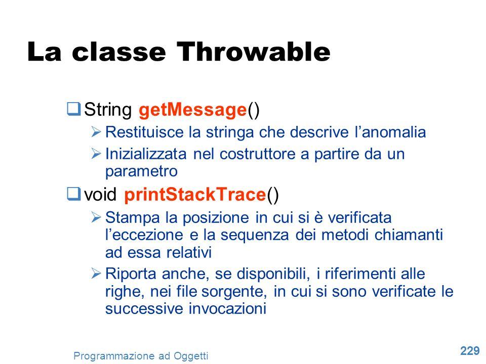 229 Programmazione ad Oggetti La classe Throwable String getMessage() Restituisce la stringa che descrive lanomalia Inizializzata nel costruttore a pa