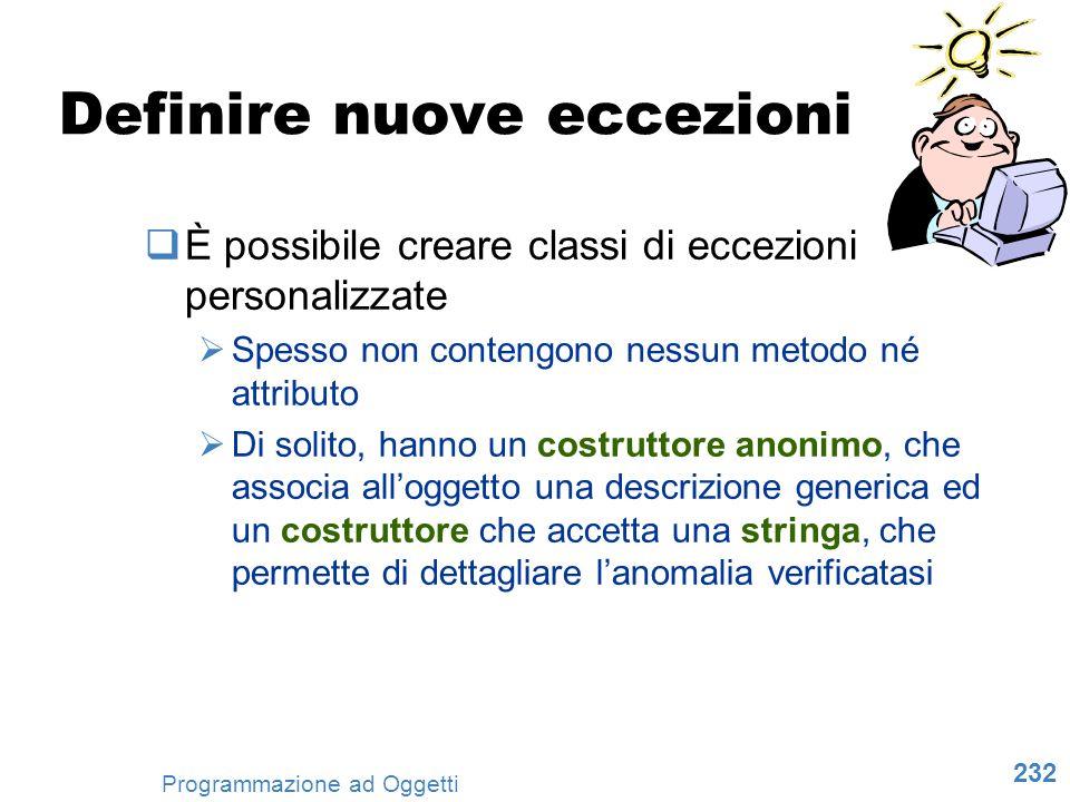 232 Programmazione ad Oggetti Definire nuove eccezioni È possibile creare classi di eccezioni personalizzate Spesso non contengono nessun metodo né at